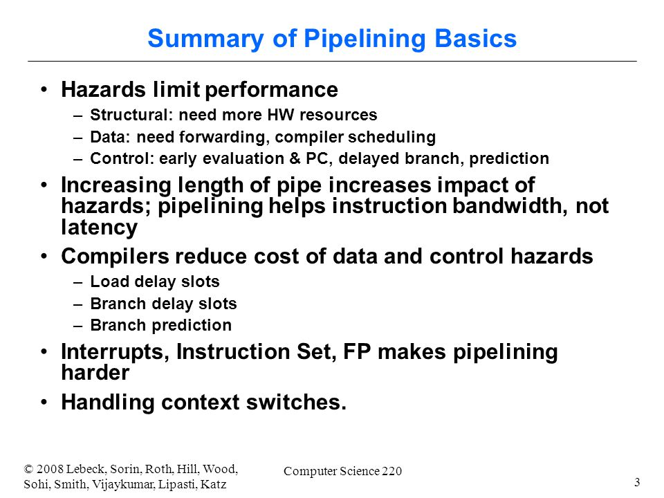 3 © 2008 Lebeck, Sorin, Roth, Hill, Wood, Sohi, Smith, Vijaykumar, Lipasti, Katz Computer Science 220 Summary of Pipelining Basics Hazards limit performance –Structural: need more HW resources –Data: need forwarding, compiler scheduling –Control: early evaluation & PC, delayed branch, prediction Increasing length of pipe increases impact of hazards; pipelining helps instruction bandwidth, not latency Compilers reduce cost of data and control hazards –Load delay slots –Branch delay slots –Branch prediction Interrupts, Instruction Set, FP makes pipelining harder Handling context switches.
