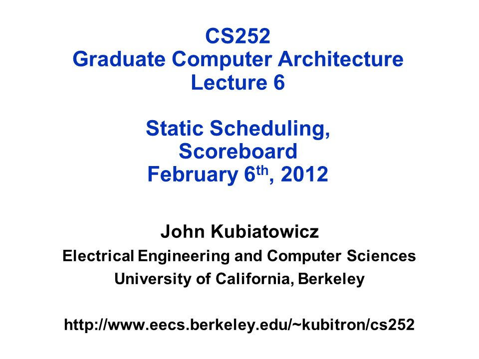 CS252 Graduate Computer Architecture Lecture 6 Static Scheduling, Scoreboard February 6 th, 2012 John Kubiatowicz Electrical Engineering and Computer Sciences University of California, Berkeley http://www.eecs.berkeley.edu/~kubitron/cs252