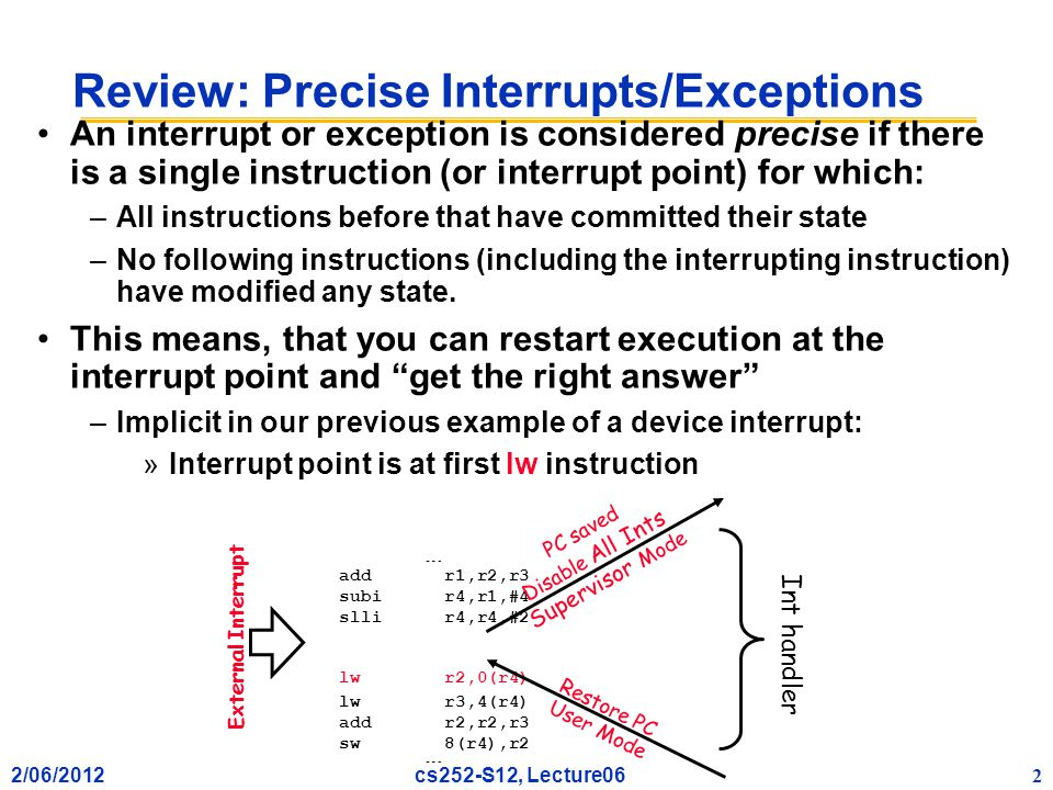 2/06/2012 2 cs252-S12, Lecture06 Review: Precise Interrupts/Exceptions An interrupt or exception is considered precise if there is a single instruction (or interrupt point) for which: –All instructions before that have committed their state –No following instructions (including the interrupting instruction) have modified any state.