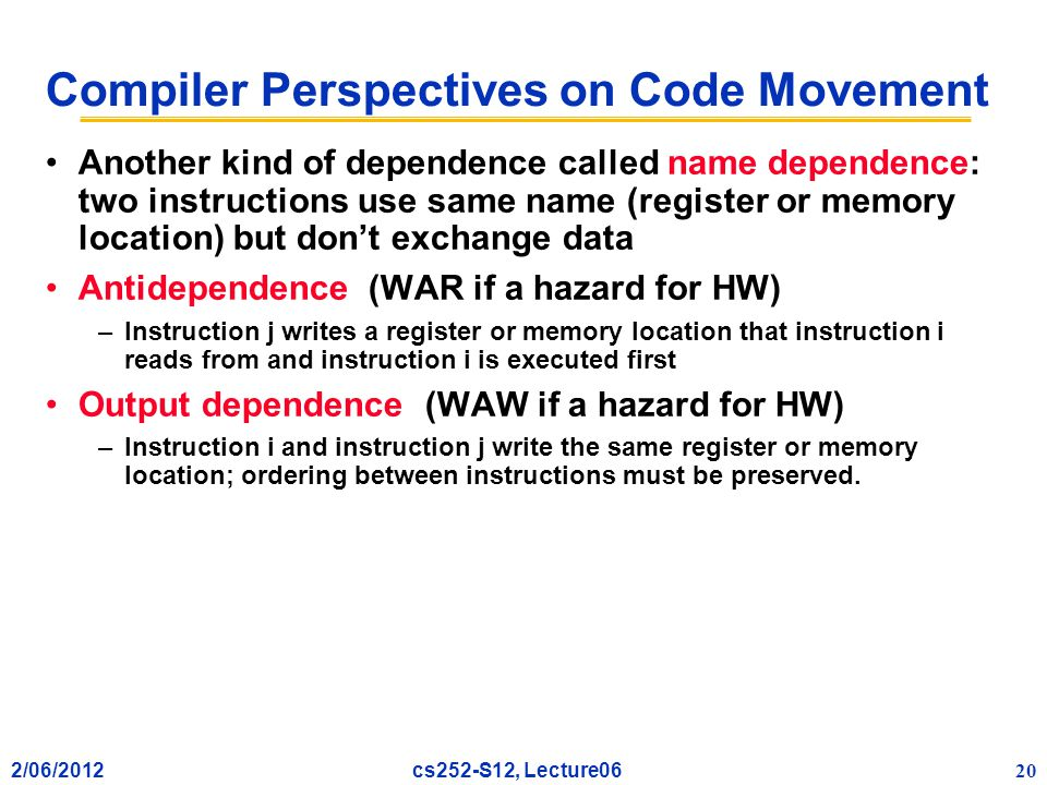 2/06/2012 20 cs252-S12, Lecture06 Compiler Perspectives on Code Movement Another kind of dependence called name dependence: two instructions use same name (register or memory location) but don't exchange data Antidependence (WAR if a hazard for HW) –Instruction j writes a register or memory location that instruction i reads from and instruction i is executed first Output dependence (WAW if a hazard for HW) –Instruction i and instruction j write the same register or memory location; ordering between instructions must be preserved.