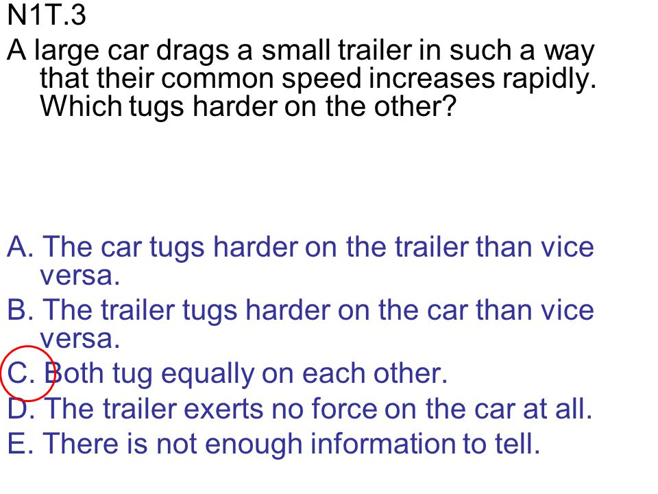 N1T.3 A large car drags a small trailer in such a way that their common speed increases rapidly. Which tugs harder on the other? A. The car tugs harde