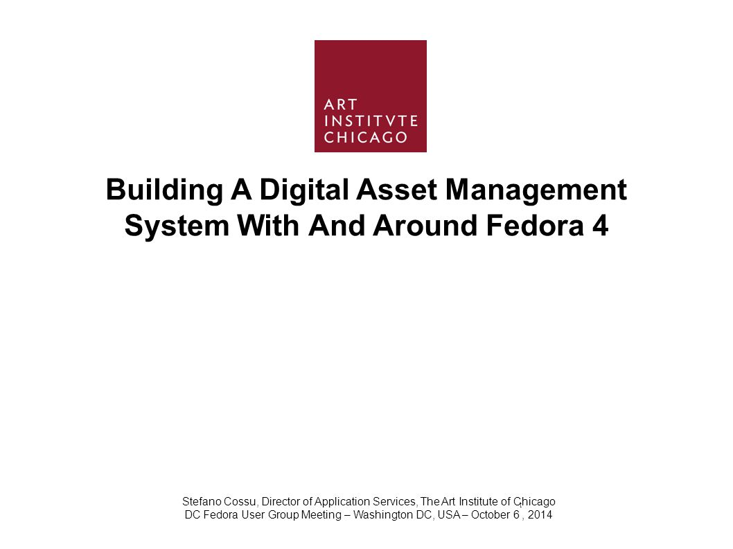 Building A Digital Asset Management System With And Around Fedora 4 Stefano Cossu, Director of Application Services, The Art Institute of Chicago DC Fedora User Group Meeting – Washington DC, USA – October 6 t, 2014