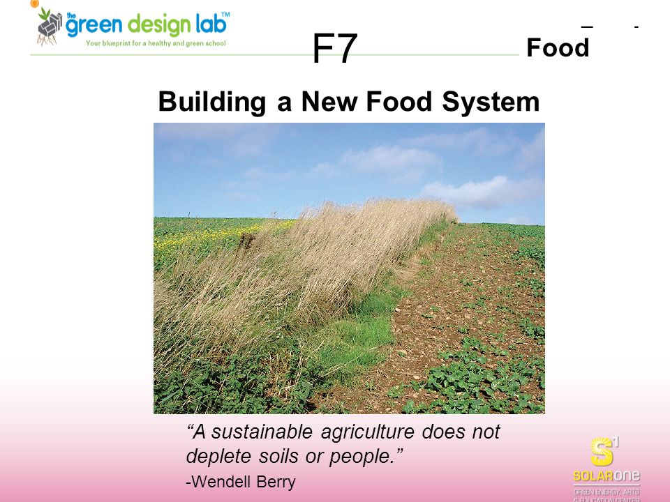 """Food F7 Building a New Food System """"A sustainable agriculture does not deplete soils or people."""" -Wendell Berry"""