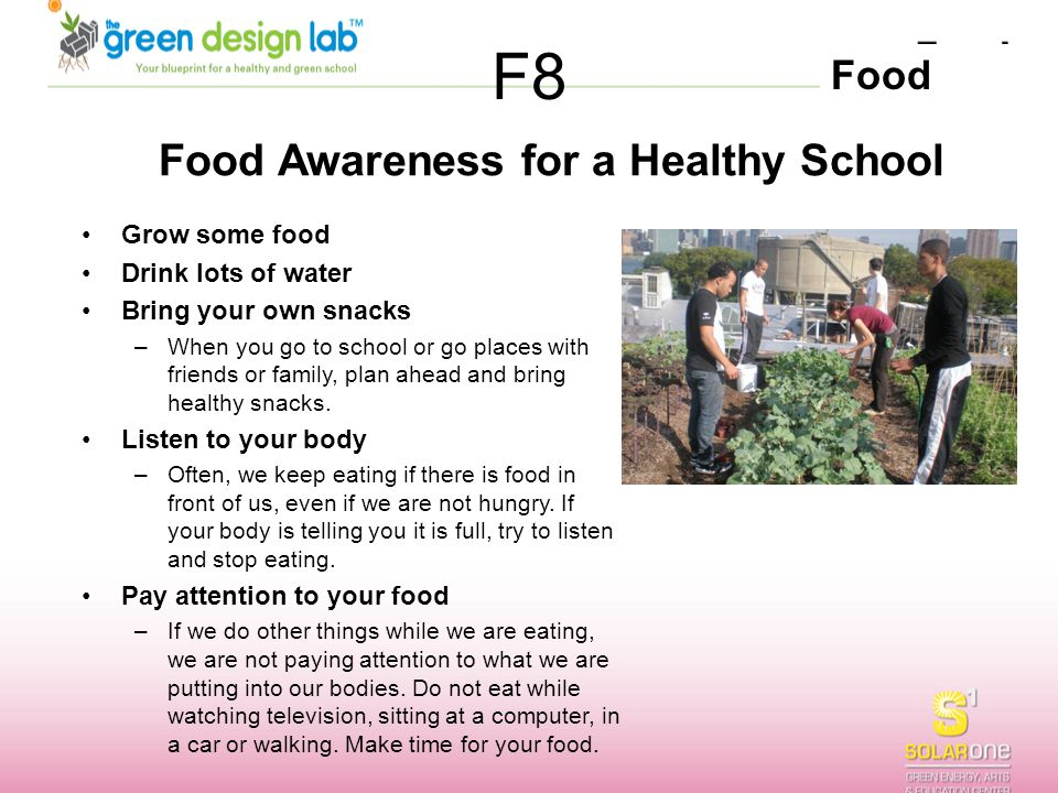 Food F8 Food Awareness for a Healthy School Grow some food Drink lots of water Bring your own snacks –When you go to school or go places with friends