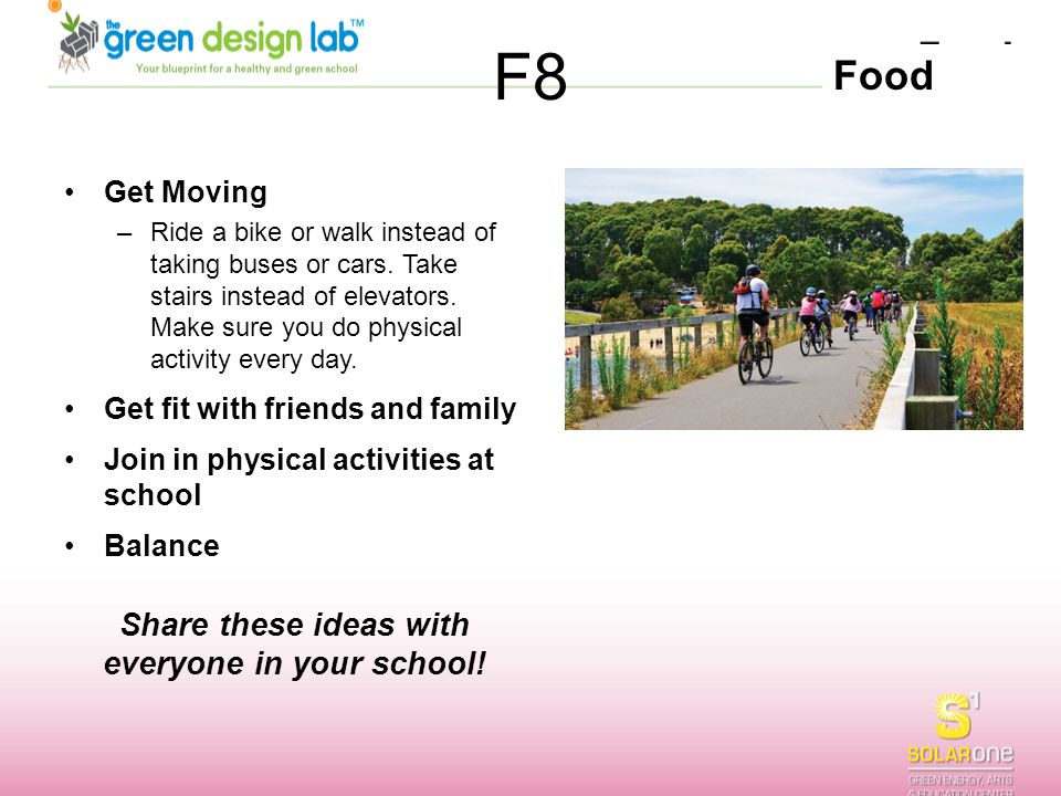 Food F8 Get Moving –Ride a bike or walk instead of taking buses or cars. Take stairs instead of elevators. Make sure you do physical activity every da