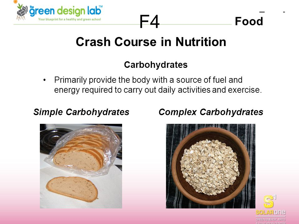 Food F4 Crash Course in Nutrition Simple Carbohydrates Carbohydrates Primarily provide the body with a source of fuel and energy required to carry out