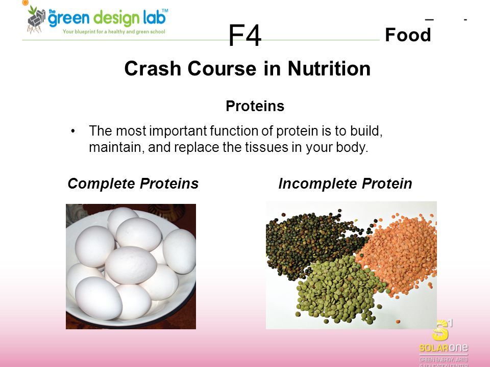 Food F4 Crash Course in Nutrition Complete Proteins Proteins The most important function of protein is to build, maintain, and replace the tissues in