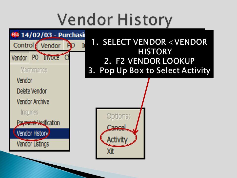 1.SELECT VENDOR <VENDOR HISTORY 2.F2 VENDOR LOOKUP 3.Pop Up Box to Select Activity