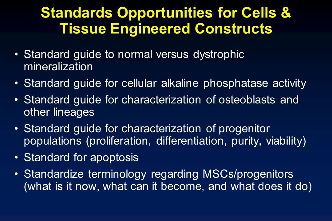 Standards Opportunities for Cells & Tissue Engineered Constructs Standard guide to normal versus dystrophic mineralization Standard guide for cellular