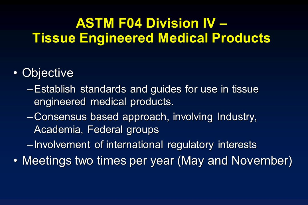 ASTM F04 Division IV – Tissue Engineered Medical Products ObjectiveObjective –Establish standards and guides for use in tissue engineered medical prod