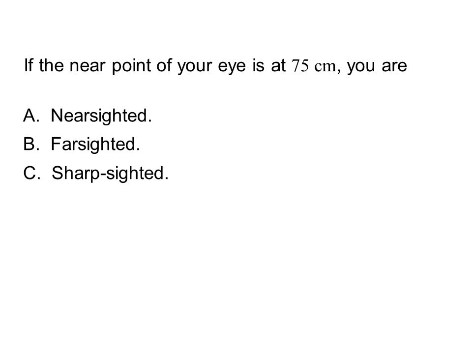 If the near point of your eye is at 75 cm, you are QuickCheck 24.4 A. Nearsighted. B. Farsighted. C. Sharp-sighted.
