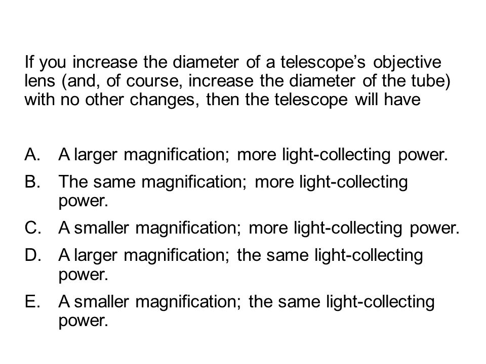 If you increase the diameter of a telescope's objective lens (and, of course, increase the diameter of the tube) with no other changes, then the teles