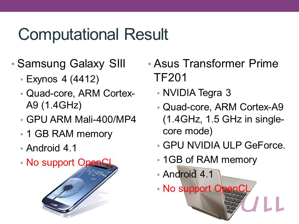Computational Result Samsung Galaxy SIII Exynos 4 (4412) Quad-core, ARM Cortex- A9 (1.4GHz) GPU ARM Mali-400/MP4 1 GB RAM memory Android 4.1 No support OpenCL Asus Transformer Prime TF201 NVIDIA Tegra 3 Quad-core, ARM Cortex-A9 (1.4GHz, 1.5 GHz in single- core mode) GPU NVIDIA ULP GeForce.