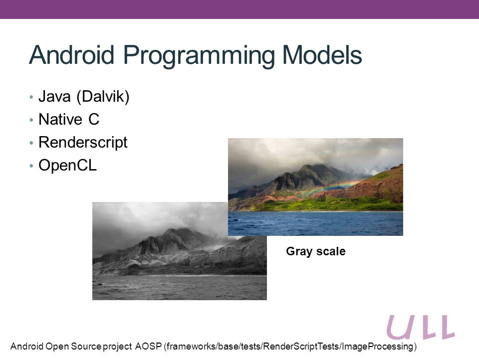 Android Programming Models Java (Dalvik) Native C Renderscript OpenCL Android Open Source project AOSP (frameworks/base/tests/RenderScriptTests/ImageProcessing) Gray scale