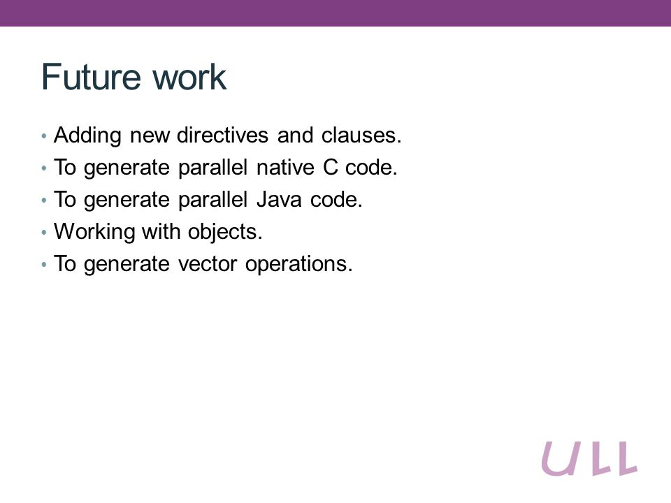 Future work Adding new directives and clauses. To generate parallel native C code.