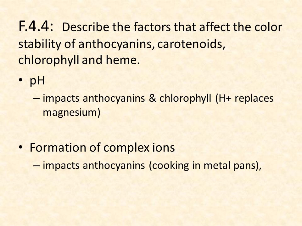 pH – impacts anthocyanins & chlorophyll (H+ replaces magnesium) Formation of complex ions – impacts anthocyanins (cooking in metal pans), F.4.4: Describe the factors that affect the color stability of anthocyanins, carotenoids, chlorophyll and heme.