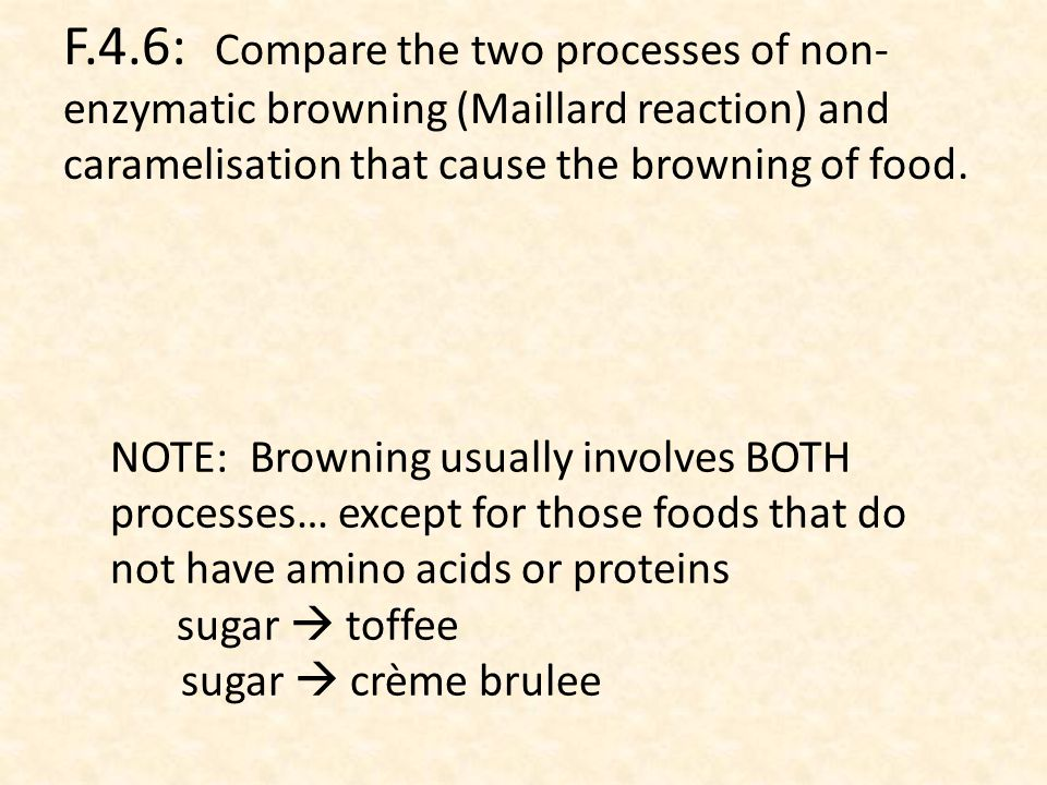 F.4.6: Compare the two processes of non- enzymatic browning (Maillard reaction) and caramelisation that cause the browning of food.