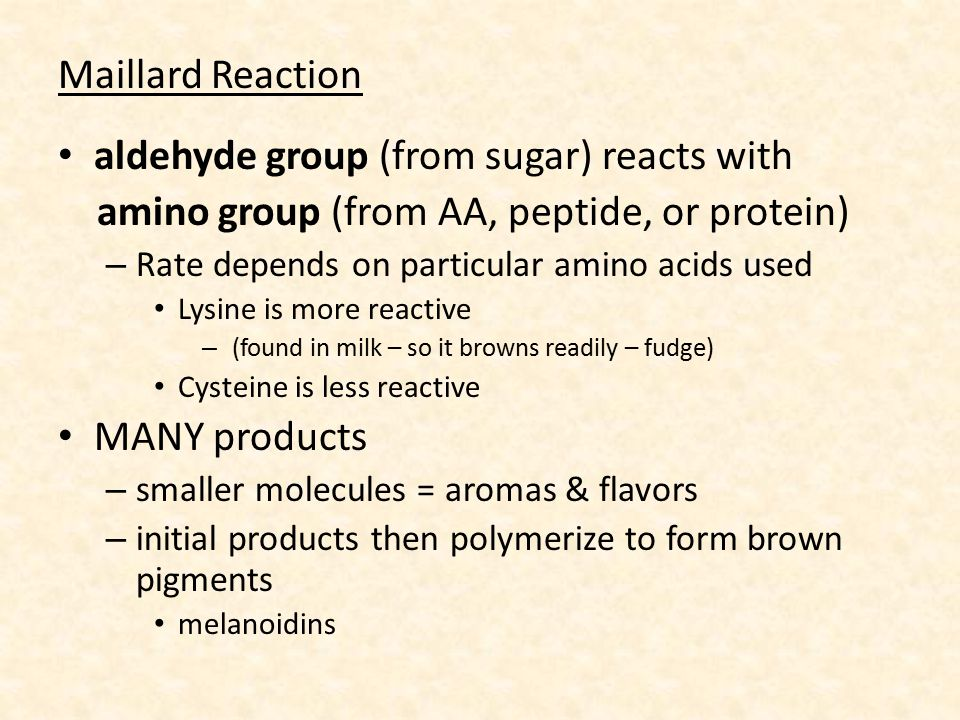 Maillard Reaction aldehyde group (from sugar) reacts with amino group (from AA, peptide, or protein) – Rate depends on particular amino acids used Lysine is more reactive – (found in milk – so it browns readily – fudge) Cysteine is less reactive MANY products – smaller molecules = aromas & flavors – initial products then polymerize to form brown pigments melanoidins