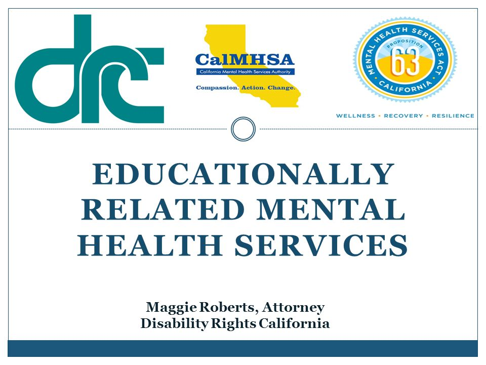 EDUCATIONALLY RELATED MENTAL HEALTH SERVICES Maggie Roberts, Attorney Disability Rights California