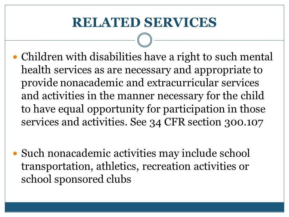 RELATED SERVICES Children with disabilities have a right to such mental health services as are necessary and appropriate to provide nonacademic and extracurricular services and activities in the manner necessary for the child to have equal opportunity for participation in those services and activities.