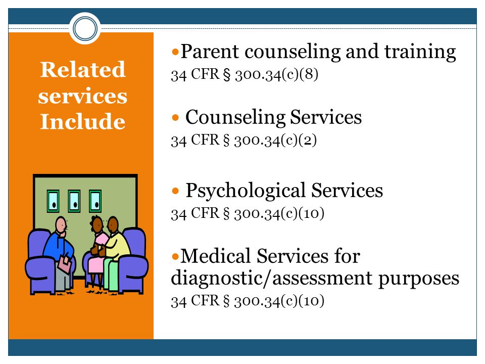 Related services Include Parent counseling and training 34 CFR § 300.34(c)(8) Counseling Services 34 CFR § 300.34(c)(2) Psychological Services 34 CFR § 300.34(c)(10) Medical Services for diagnostic/assessment purposes 34 CFR § 300.34(c)(10)