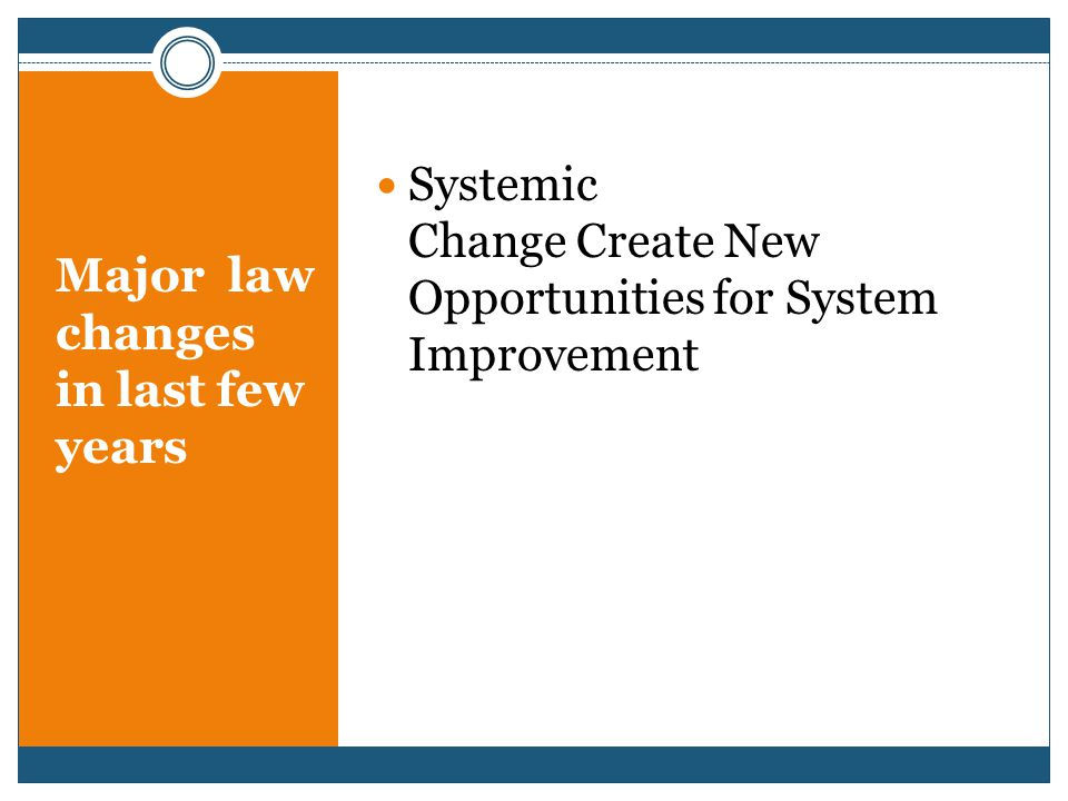 Major law changes in last few years Systemic Change Create New Opportunities for System Improvement