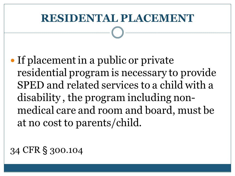 RESIDENTAL PLACEMENT If placement in a public or private residential program is necessary to provide SPED and related services to a child with a disability, the program including non- medical care and room and board, must be at no cost to parents/child.