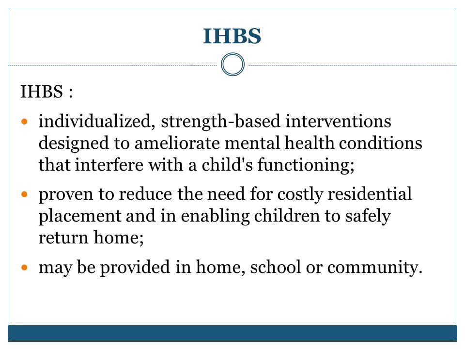 IHBS IHBS : individualized, strength-based interventions designed to ameliorate mental health conditions that interfere with a child s functioning; proven to reduce the need for costly residential placement and in enabling children to safely return home; may be provided in home, school or community.