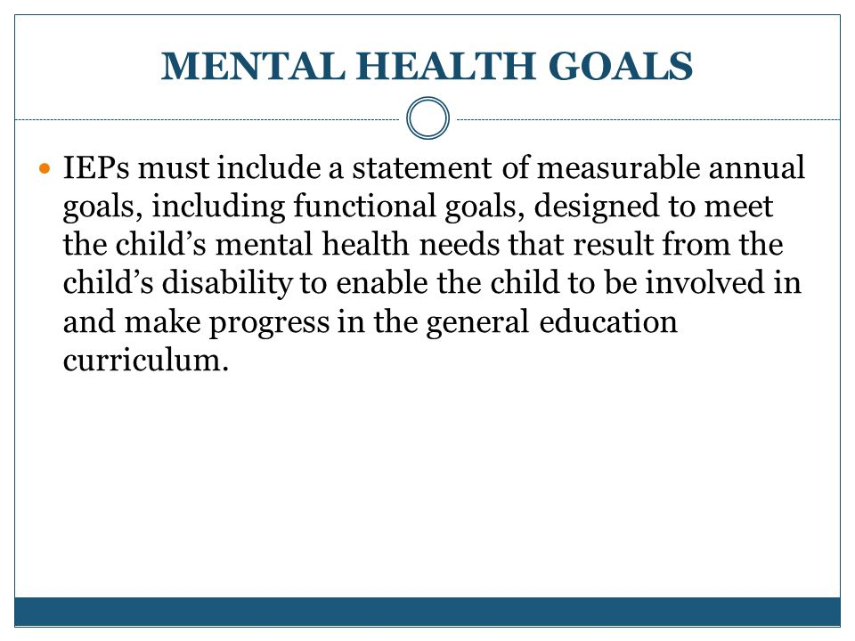 MENTAL HEALTH GOALS IEPs must include a statement of measurable annual goals, including functional goals, designed to meet the child's mental health needs that result from the child's disability to enable the child to be involved in and make progress in the general education curriculum.