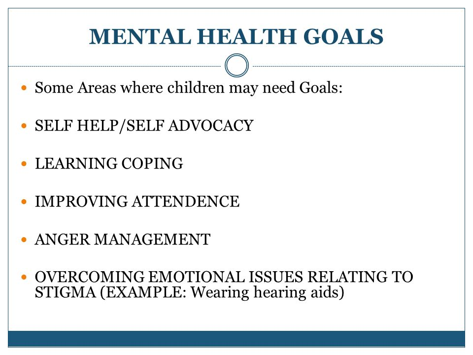 MENTAL HEALTH GOALS Some Areas where children may need Goals: SELF HELP/SELF ADVOCACY LEARNING COPING IMPROVING ATTENDENCE ANGER MANAGEMENT OVERCOMING EMOTIONAL ISSUES RELATING TO STIGMA (EXAMPLE: Wearing hearing aids)