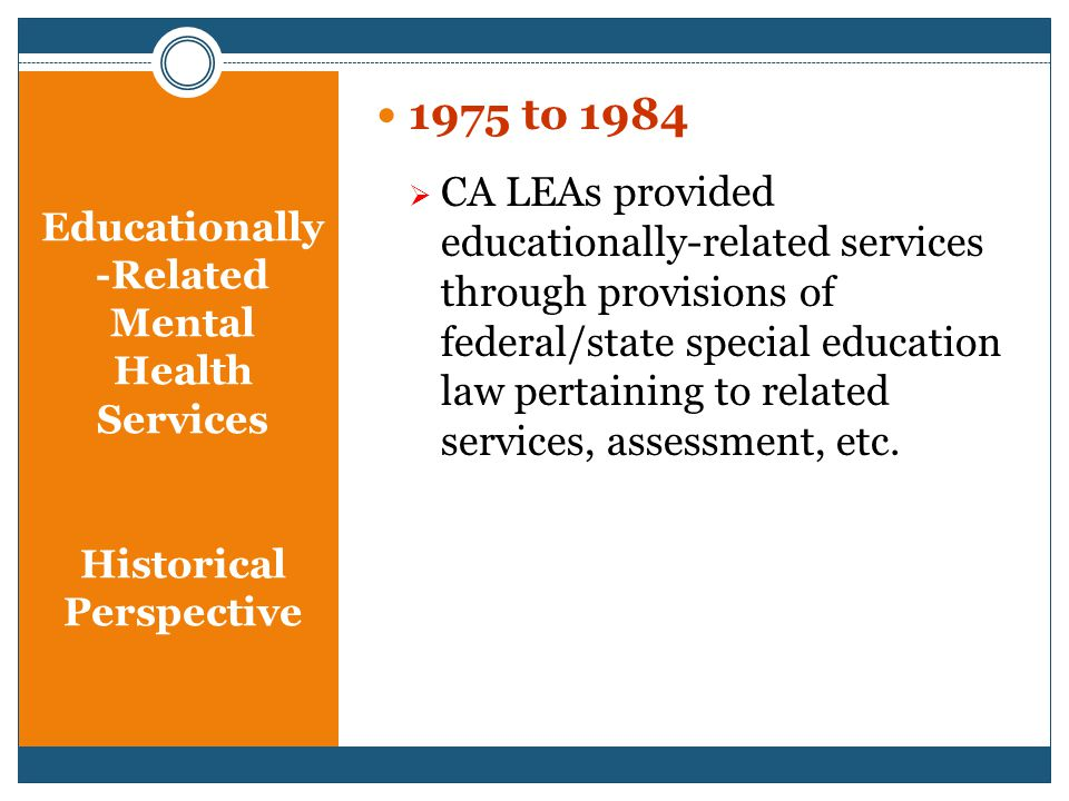 Educationally -Related Mental Health Services Historical Perspective 1975 to 1984  CA LEAs provided educationally-related services through provisions of federal/state special education law pertaining to related services, assessment, etc.