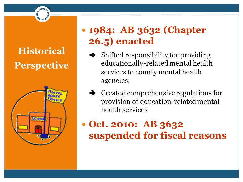 Historical Perspective 1984: AB 3632 (Chapter 26.5) enacted  Shifted responsibility for providing educationally-related mental health services to county mental health agencies;  Created comprehensive regulations for provision of education-related mental health services Oct.