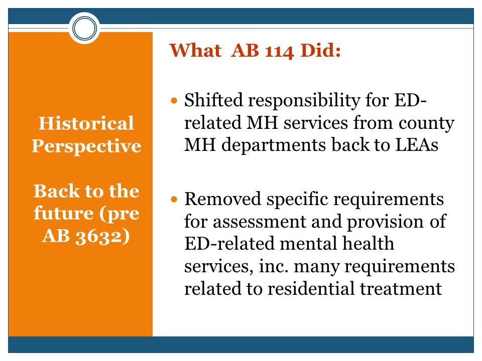 Historical Perspective Back to the future (pre AB 3632) What AB 114 Did: Shifted responsibility for ED- related MH services from county MH departments back to LEAs Removed specific requirements for assessment and provision of ED-related mental health services, inc.
