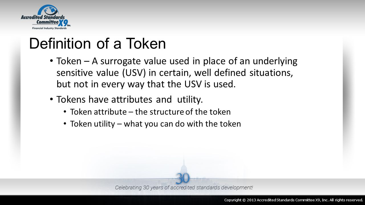 Definition of a Token Token – A surrogate value used in place of an underlying sensitive value (USV) in certain, well defined situations, but not in e