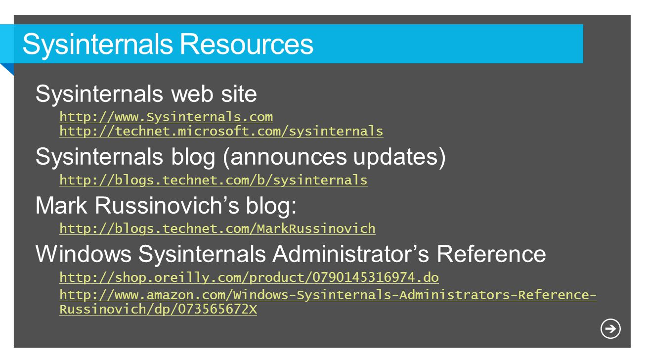 Sysinternals web site http://www.Sysinternals.com http://technet.microsoft.com/sysinternals Sysinternals blog (announces updates) http://blogs.technet.com/b/sysinternals Mark Russinovich's blog: http://blogs.technet.com/MarkRussinovich Windows Sysinternals Administrator's Reference http://shop.oreilly.com/product/0790145316974.do http://www.amazon.com/Windows-Sysinternals-Administrators-Reference- Russinovich/dp/073565672X