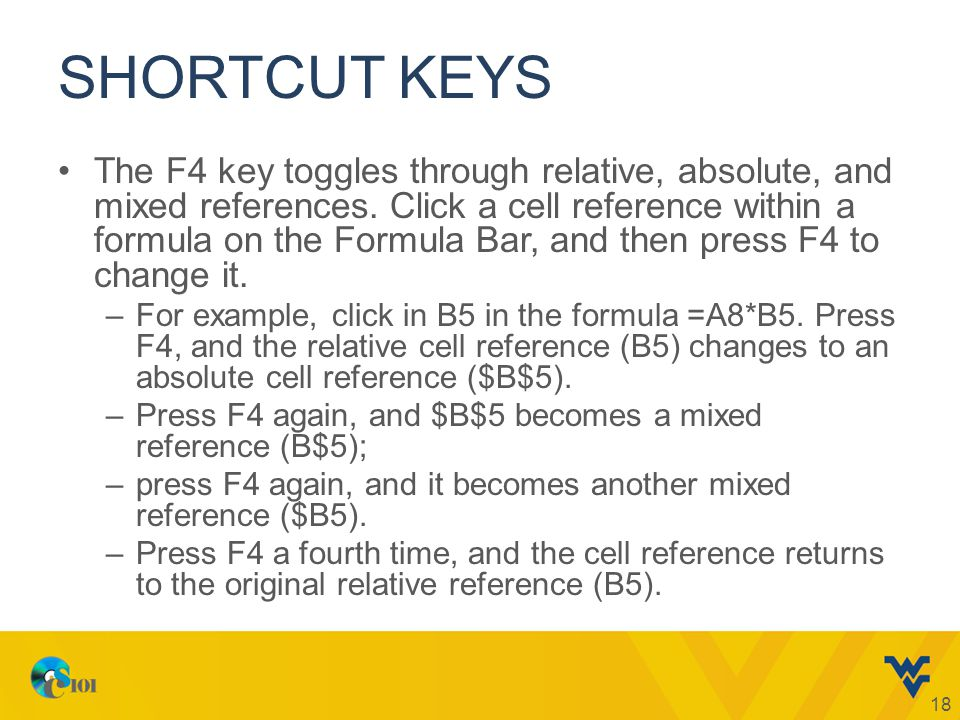 SHORTCUT KEYS 18 The F4 key toggles through relative, absolute, and mixed references. Click a cell reference within a formula on the Formula Bar, and