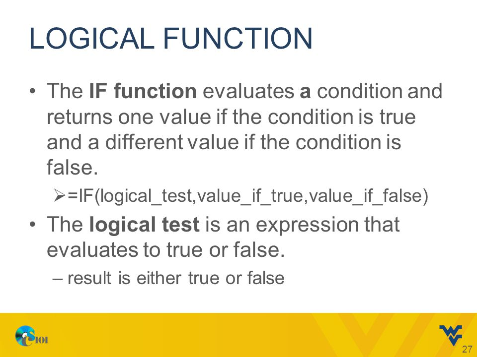 LOGICAL FUNCTION The IF function evaluates a condition and returns one value if the condition is true and a different value if the condition is false.
