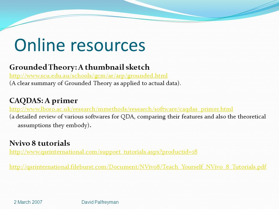 Online resources Grounded Theory: A thumbnail sketch http://www.scu.edu.au/schools/gcm/ar/arp/grounded.html (A clear summary of Grounded Theory as applied to actual data).