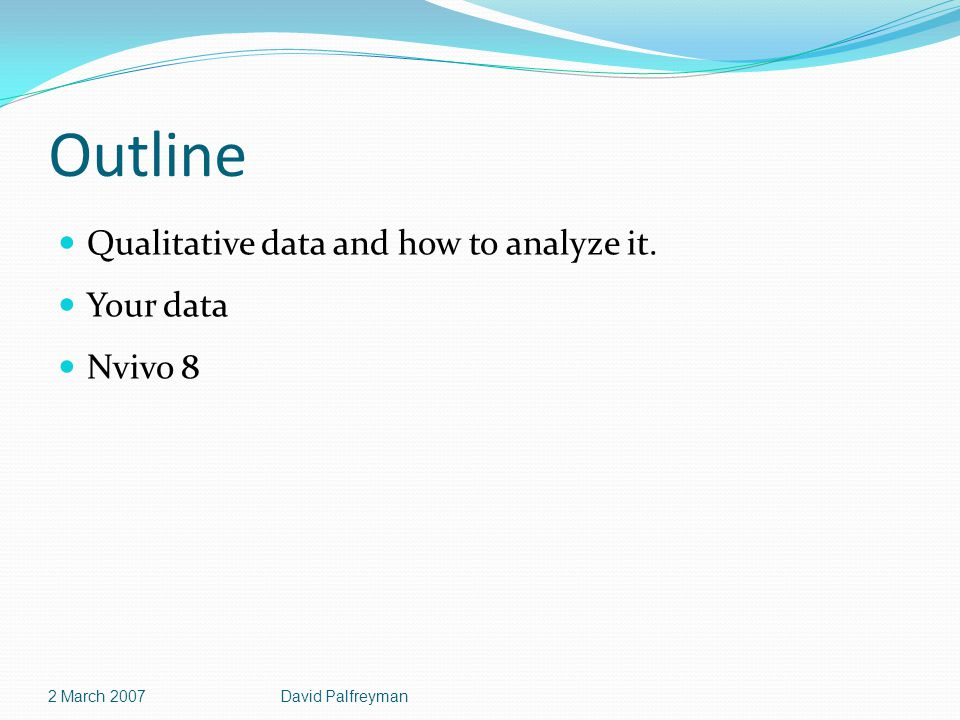 Outline Qualitative data and how to analyze it. Your data Nvivo 8 2 March 2007David Palfreyman