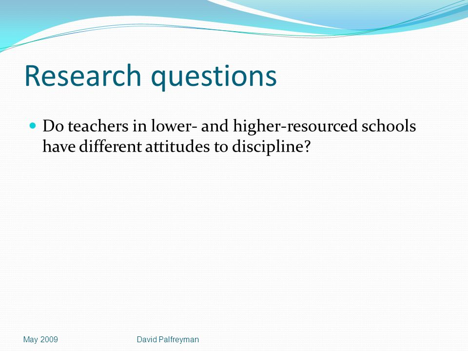 Research questions Do teachers in lower- and higher-resourced schools have different attitudes to discipline? May 2009David Palfreyman