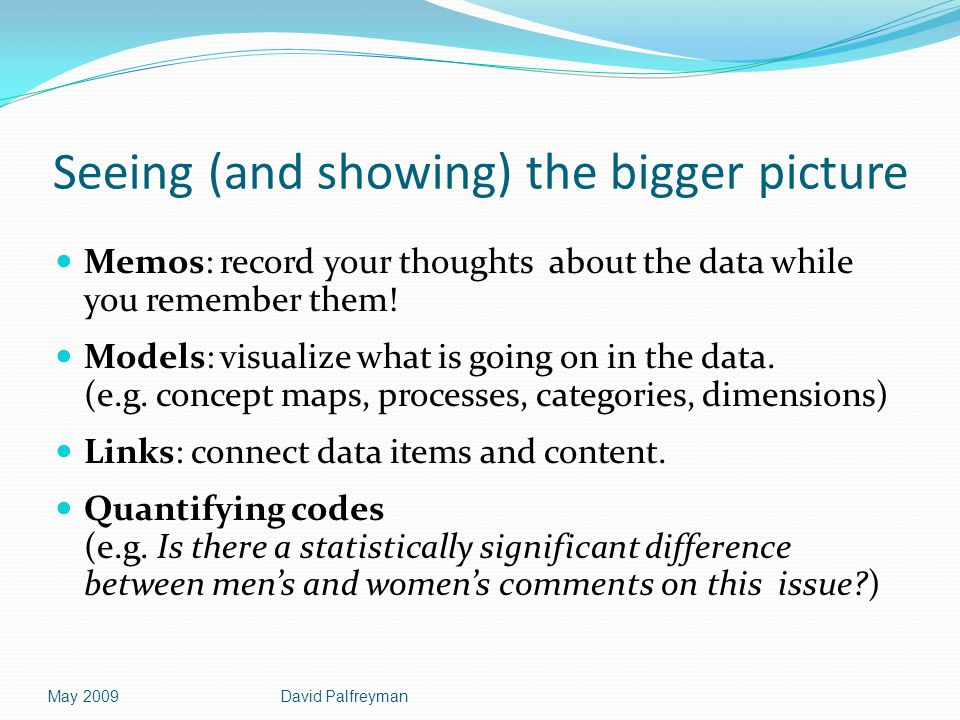 Seeing (and showing) the bigger picture Memos: record your thoughts about the data while you remember them! Models: visualize what is going on in the