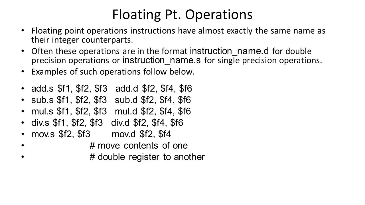 Floating Pt. Operations Floating point operations instructions have almost exactly the same name as their integer counterparts. Often these operations