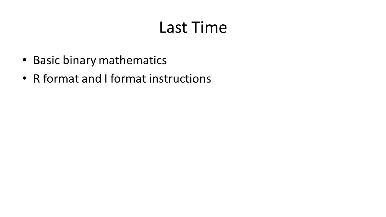 Last Time Basic binary mathematics R format and I format instructions