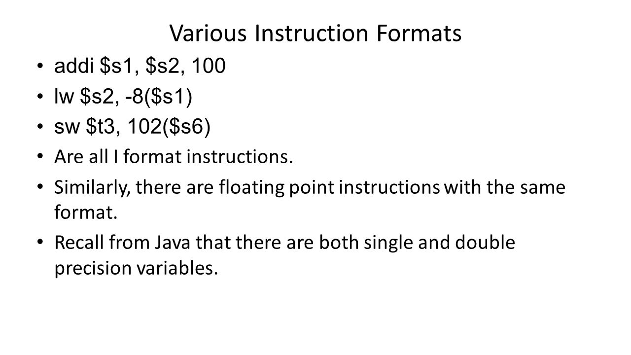 Various Instruction Formats addi $s1, $s2, 100 lw $s2, -8($s1) sw $t3, 102($s6) Are all I format instructions.