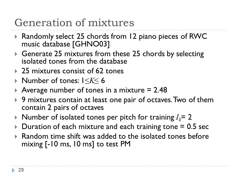 Experiments 28  Objective: to evaluate the performance of our source separation system  Data  Piano tone database from RWC music database (3 pianos) [GHNO03]  Our own piano tone database (1 piano)  Mixtures were generated by mixing selected tones in the database.
