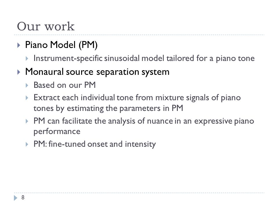 Introduction  Many existing monaural source separation systems use sinusoidal modeling to model pitched musical sounds  Sinusoidal modeling  A musical sound is represented by a sum of time-varying sinusoidals  Source separation  Estimate the parameter values of each sinusoidal 7