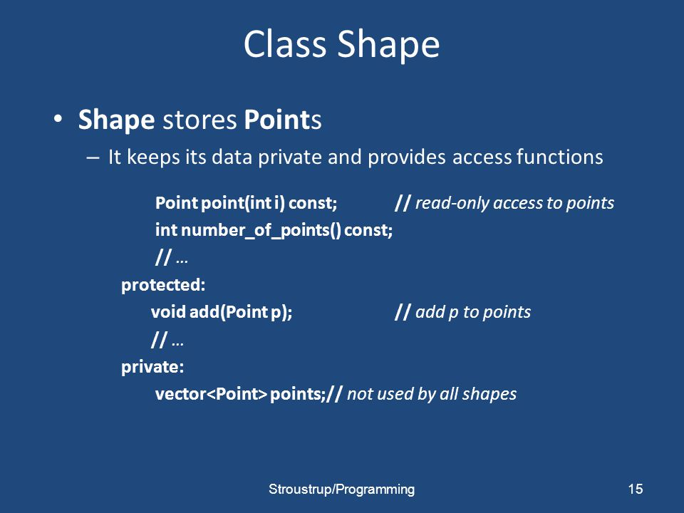 Class Shape Shape stores Points – It keeps its data private and provides access functions Point point(int i) const;// read-only access to points int number_of_points() const; // … protected: void add(Point p);// add p to points // … private: vector points;// not used by all shapes 15Stroustrup/Programming