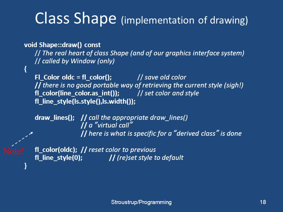 Class Shape (implementation of drawing) void Shape::draw() const // The real heart of class Shape (and of our graphics interface system) // called by Window (only) { Fl_Color oldc = fl_color();// save old color // there is no good portable way of retrieving the current style (sigh!) fl_color(line_color.as_int());// set color and style fl_line_style(ls.style(),ls.width()); draw_lines();// call the appropriate draw_lines() // a virtual call // here is what is specific for a derived class is done fl_color(oldc);// reset color to previous fl_line_style(0);// (re)set style to default } 18 Note.
