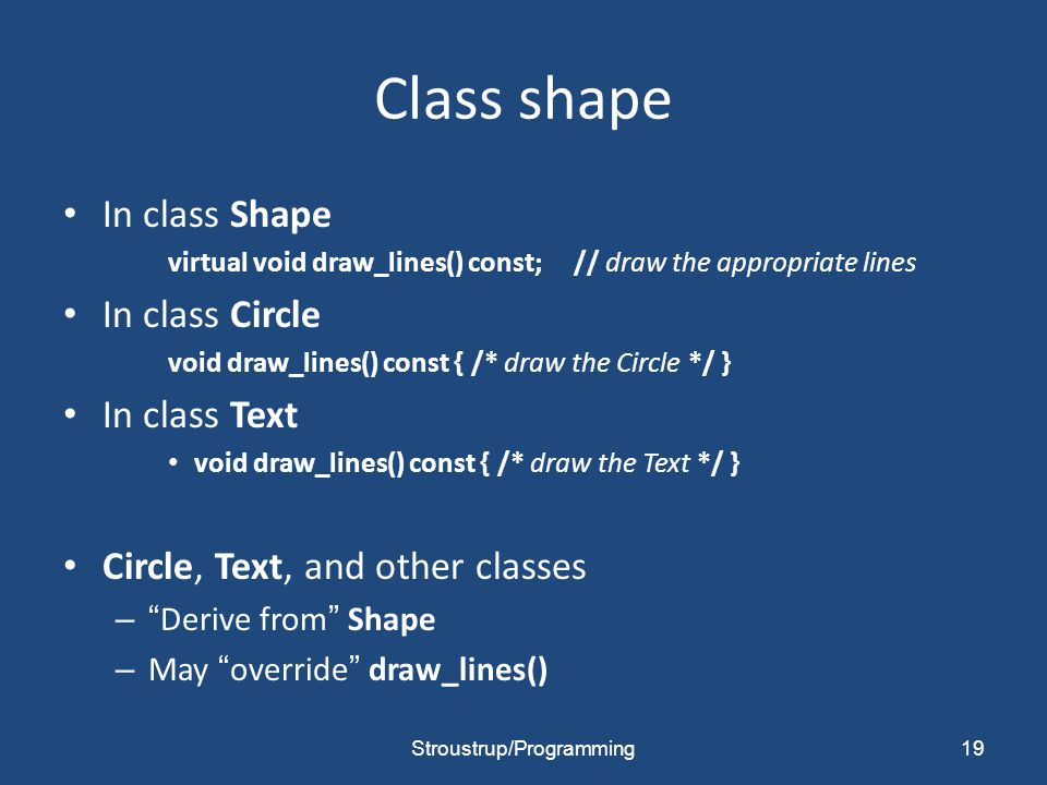 Class shape In class Shape virtual void draw_lines() const; // draw the appropriate lines In class Circle void draw_lines() const { /* draw the Circle */ } In class Text void draw_lines() const { /* draw the Text */ } Circle, Text, and other classes – Derive from Shape – May override draw_lines() 19Stroustrup/Programming