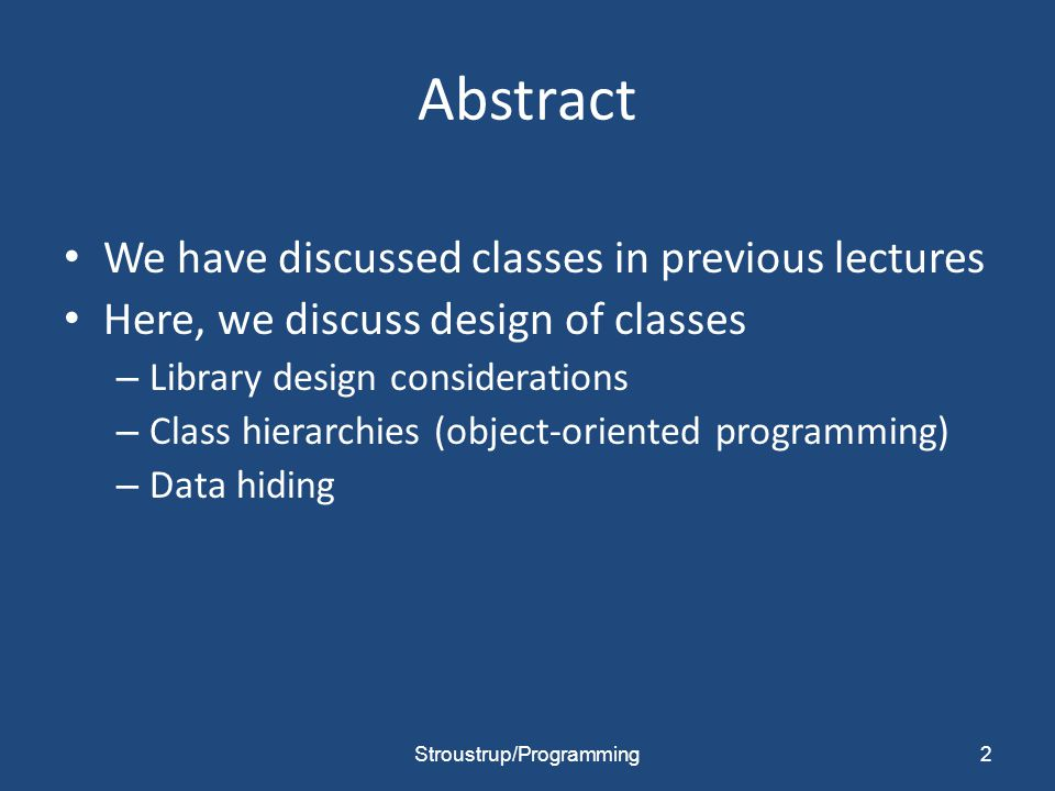 Abstract We have discussed classes in previous lectures Here, we discuss design of classes – Library design considerations – Class hierarchies (object-oriented programming) – Data hiding 2Stroustrup/Programming